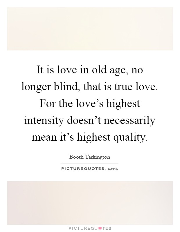 It is love in old age, no longer blind, that is true love. For the love's highest intensity doesn't necessarily mean it's highest quality Picture Quote #1