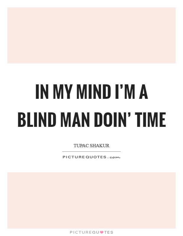 In my mind I'm a blind man doin' time Picture Quote #1