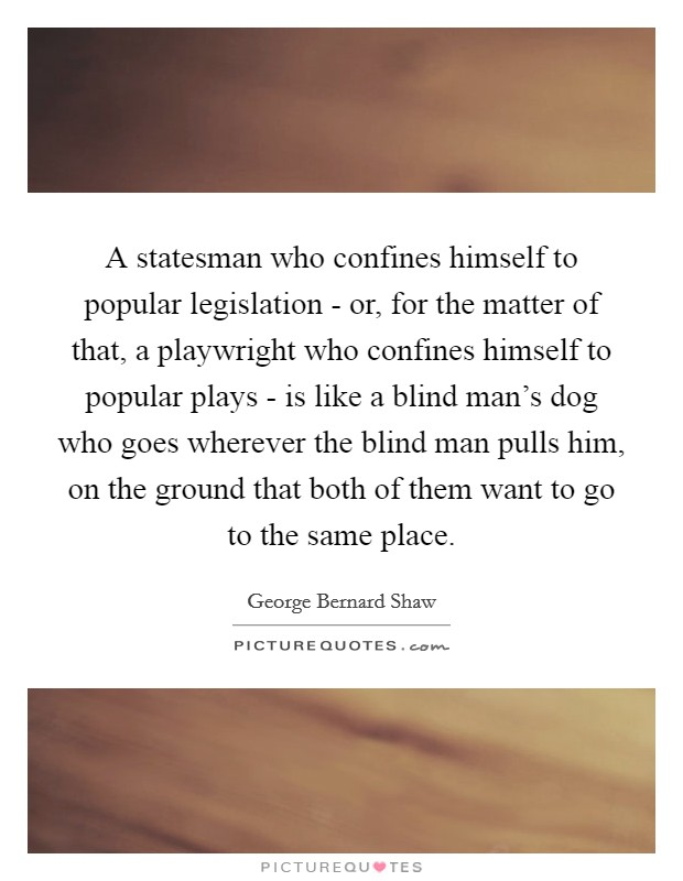 A statesman who confines himself to popular legislation - or, for the matter of that, a playwright who confines himself to popular plays - is like a blind man's dog who goes wherever the blind man pulls him, on the ground that both of them want to go to the same place Picture Quote #1
