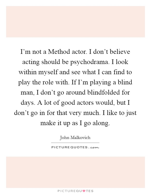 I'm not a Method actor. I don't believe acting should be psychodrama. I look within myself and see what I can find to play the role with. If I'm playing a blind man, I don't go around blindfolded for days. A lot of good actors would, but I don't go in for that very much. I like to just make it up as I go along Picture Quote #1