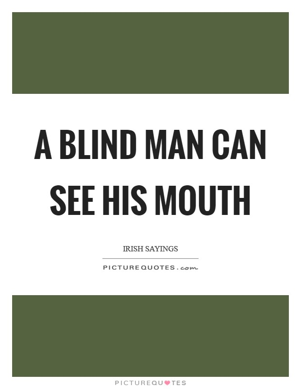 A blind man can see his mouth Picture Quote #1