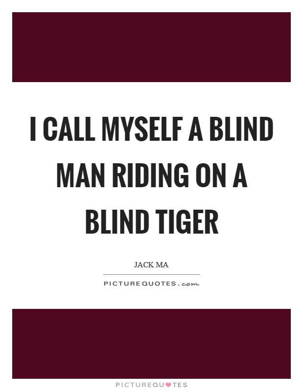 I call myself a blind man riding on a blind tiger Picture Quote #1