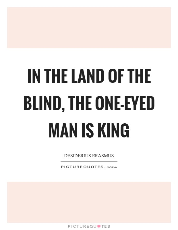 In the land of the blind, the one-eyed man is king Picture Quote #1