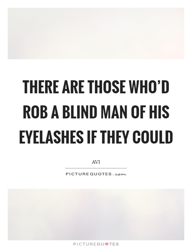 There are those who'd rob a blind man of his eyelashes if they could Picture Quote #1