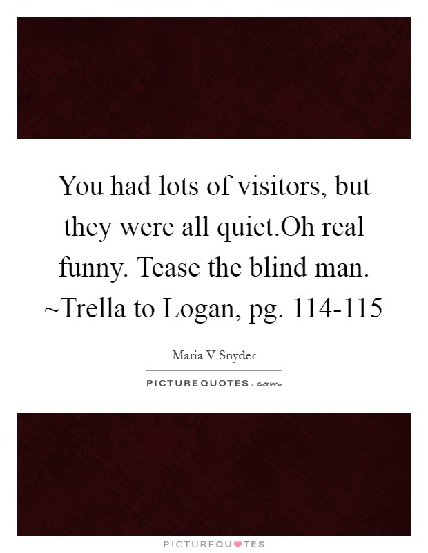 You had lots of visitors, but they were all quiet.Oh real funny. Tease the blind man. ~Trella to Logan, pg. 114-115 Picture Quote #1