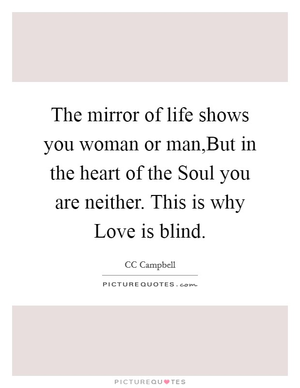 The mirror of life shows you woman or man,But in the heart of the Soul you are neither. This is why Love is blind Picture Quote #1