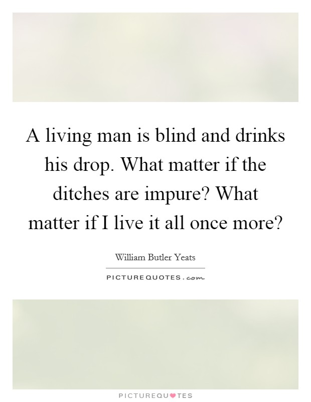 A living man is blind and drinks his drop. What matter if the ditches are impure? What matter if I live it all once more? Picture Quote #1