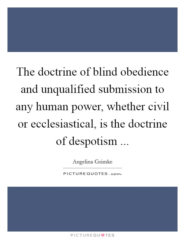 The doctrine of blind obedience and unqualified submission to any human power, whether civil or ecclesiastical, is the doctrine of despotism ... Picture Quote #1