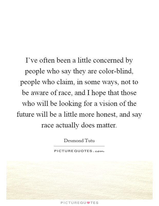 I've often been a little concerned by people who say they are color-blind, people who claim, in some ways, not to be aware of race, and I hope that those who will be looking for a vision of the future will be a little more honest, and say race actually does matter Picture Quote #1