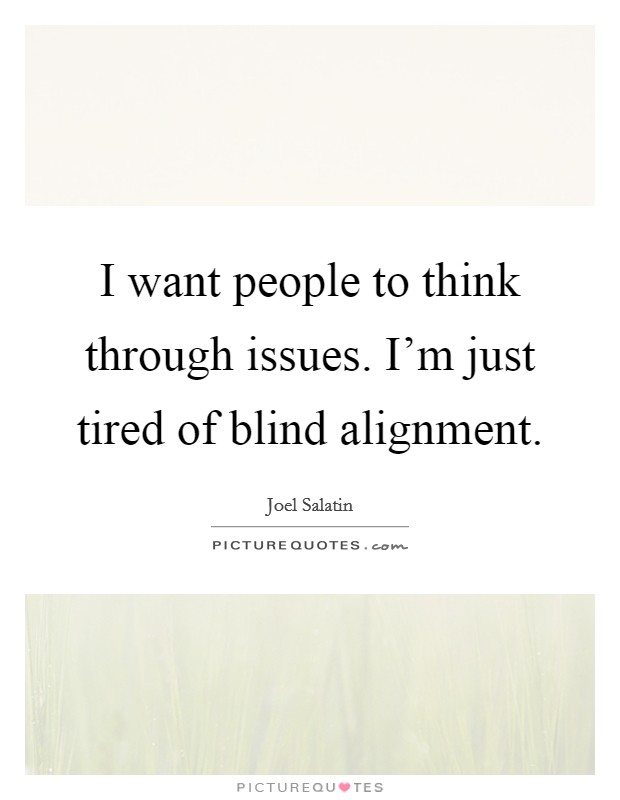 I want people to think through issues. I'm just tired of blind alignment Picture Quote #1
