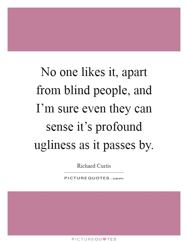 No one likes it, apart from blind people, and I'm sure even they can sense it's profound ugliness as it passes by Picture Quote #1