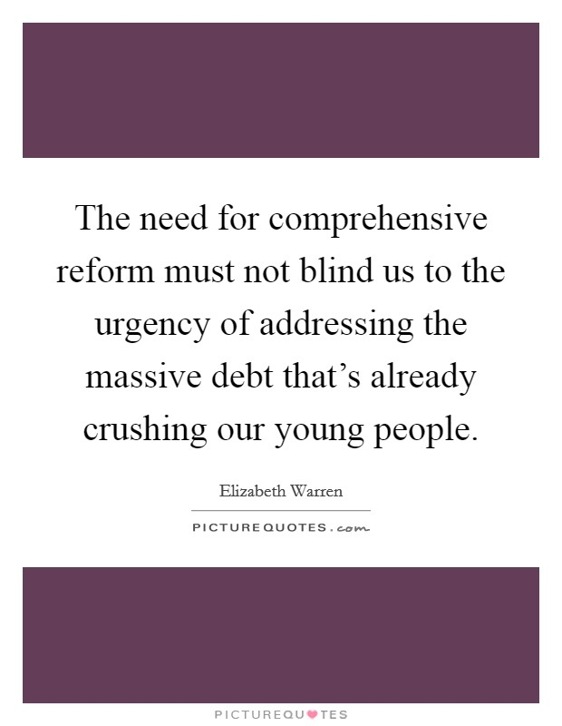 The need for comprehensive reform must not blind us to the urgency of addressing the massive debt that's already crushing our young people Picture Quote #1