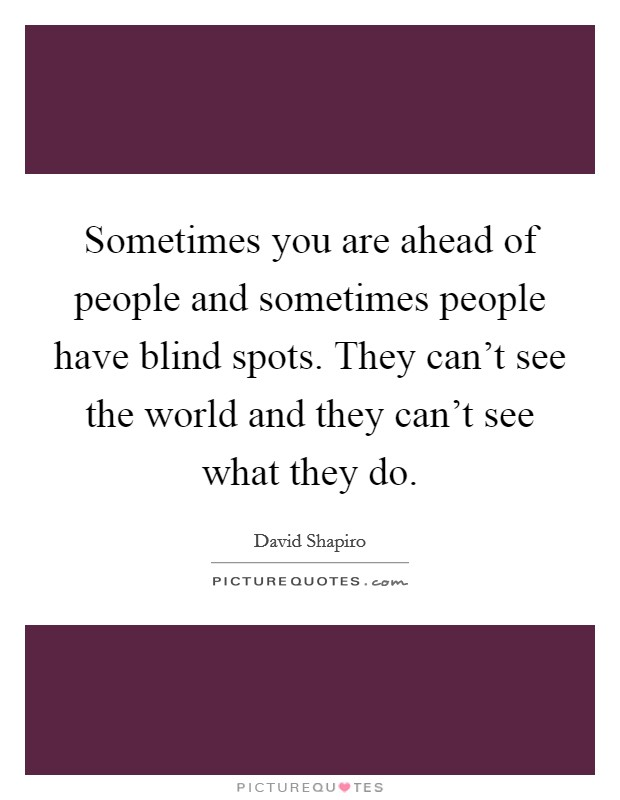 Sometimes you are ahead of people and sometimes people have blind spots. They can't see the world and they can't see what they do Picture Quote #1