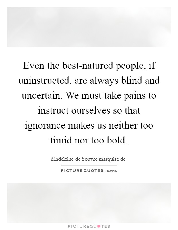 Even the best-natured people, if uninstructed, are always blind and uncertain. We must take pains to instruct ourselves so that ignorance makes us neither too timid nor too bold Picture Quote #1