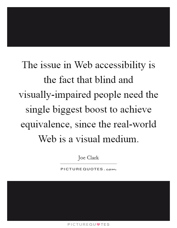 The issue in Web accessibility is the fact that blind and visually-impaired people need the single biggest boost to achieve equivalence, since the real-world Web is a visual medium Picture Quote #1