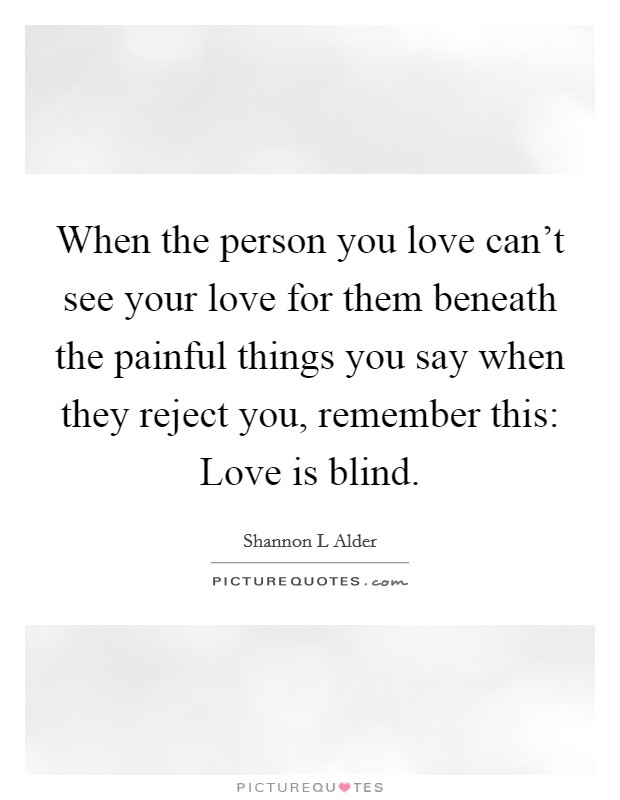 When the person you love can't see your love for them beneath the painful things you say when they reject you, remember this: Love is blind Picture Quote #1