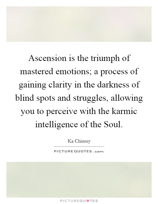 Ascension is the triumph of mastered emotions; a process of gaining clarity in the darkness of blind spots and struggles, allowing you to perceive with the karmic intelligence of the Soul Picture Quote #1