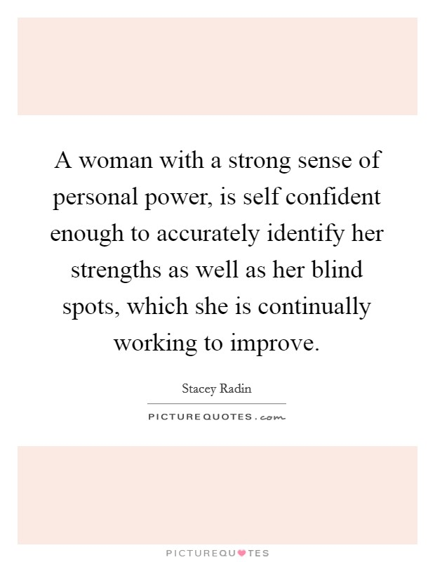 A woman with a strong sense of personal power, is self confident enough to accurately identify her strengths as well as her blind spots, which she is continually working to improve Picture Quote #1