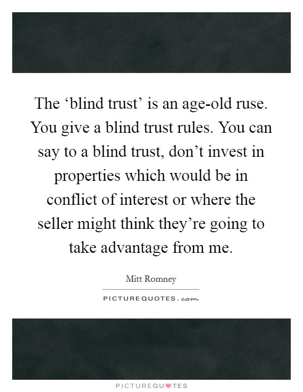 The 'blind trust' is an age-old ruse. You give a blind trust rules. You can say to a blind trust, don't invest in properties which would be in conflict of interest or where the seller might think they're going to take advantage from me Picture Quote #1
