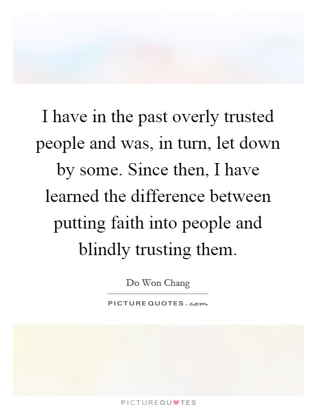 I have in the past overly trusted people and was, in turn, let down by some. Since then, I have learned the difference between putting faith into people and blindly trusting them. Picture Quote #1
