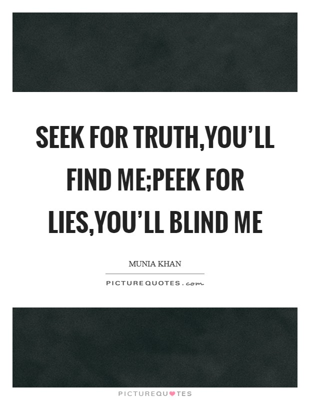 Seek for truth,you'll find me;Peek for lies,you'll blind me Picture Quote #1
