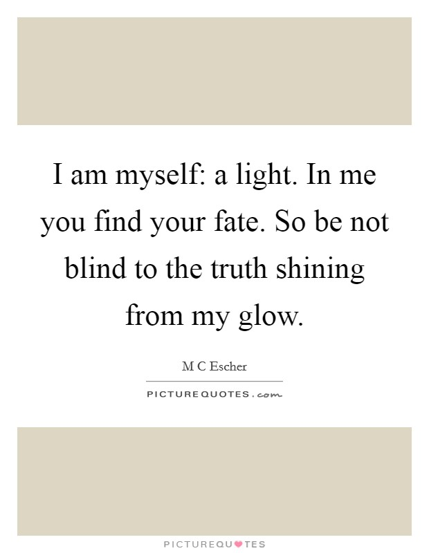 I am myself: a light. In me you find your fate. So be not blind to the truth shining from my glow Picture Quote #1