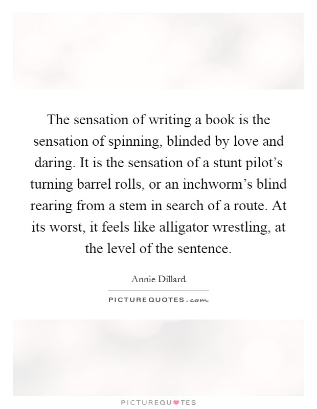 The sensation of writing a book is the sensation of spinning, blinded by love and daring. It is the sensation of a stunt pilot's turning barrel rolls, or an inchworm's blind rearing from a stem in search of a route. At its worst, it feels like alligator wrestling, at the level of the sentence Picture Quote #1