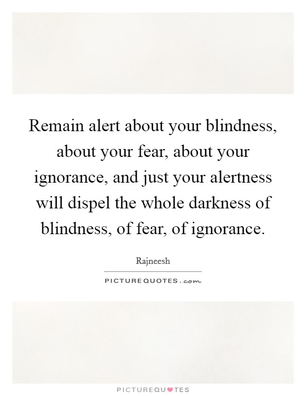 Remain alert about your blindness, about your fear, about your ignorance, and just your alertness will dispel the whole darkness of blindness, of fear, of ignorance Picture Quote #1