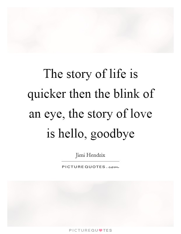 The story of life is quicker then the blink of an eye, the story of love is hello, goodbye Picture Quote #1