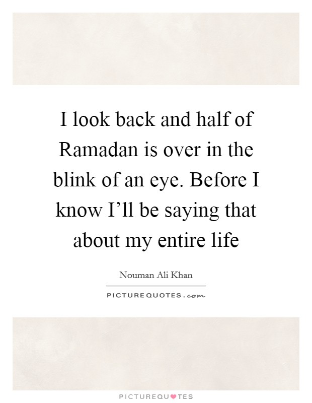 I look back and half of Ramadan is over in the blink of an eye. Before I know I'll be saying that about my entire life Picture Quote #1