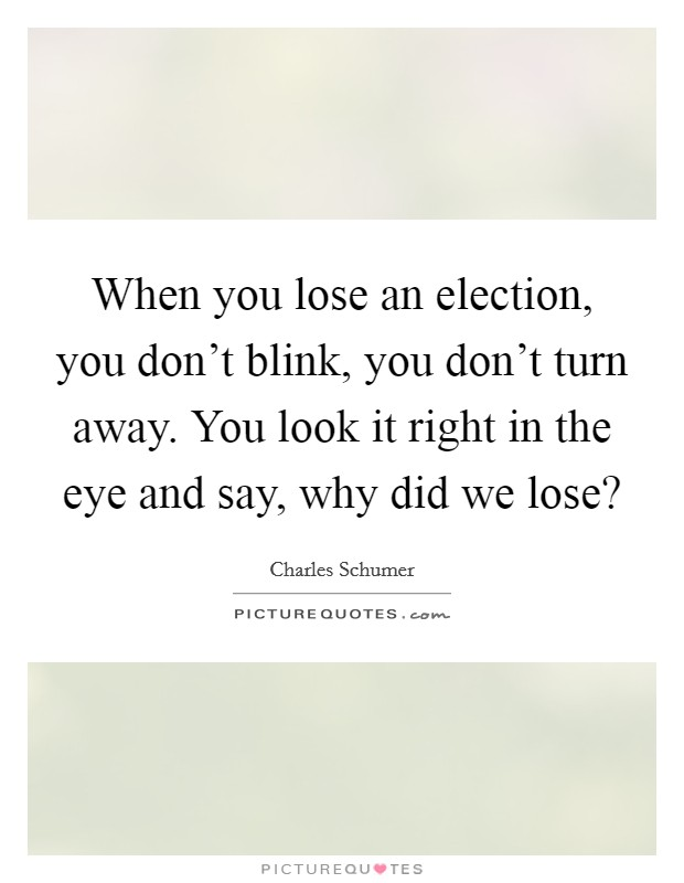When you lose an election, you don't blink, you don't turn away. You look it right in the eye and say, why did we lose? Picture Quote #1
