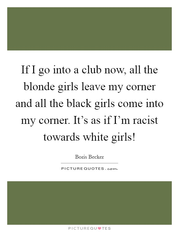 If I go into a club now, all the blonde girls leave my corner and all the black girls come into my corner. It's as if I'm racist towards white girls! Picture Quote #1