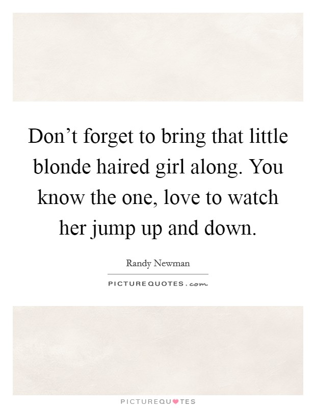 Don't forget to bring that little blonde haired girl along. You know the one, love to watch her jump up and down Picture Quote #1