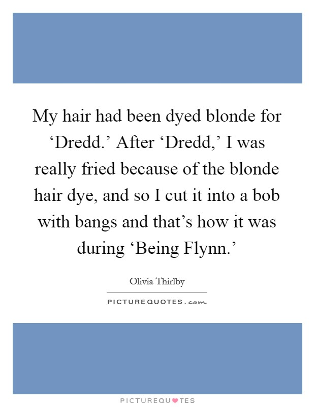 My hair had been dyed blonde for 'Dredd.' After 'Dredd,' I was really fried because of the blonde hair dye, and so I cut it into a bob with bangs and that's how it was during 'Being Flynn.' Picture Quote #1