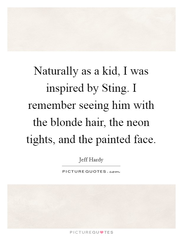 Naturally as a kid, I was inspired by Sting. I remember seeing him with the blonde hair, the neon tights, and the painted face Picture Quote #1