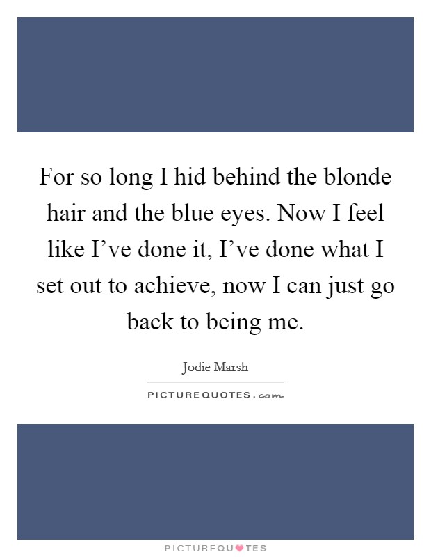 For so long I hid behind the blonde hair and the blue eyes. Now I feel like I've done it, I've done what I set out to achieve, now I can just go back to being me Picture Quote #1