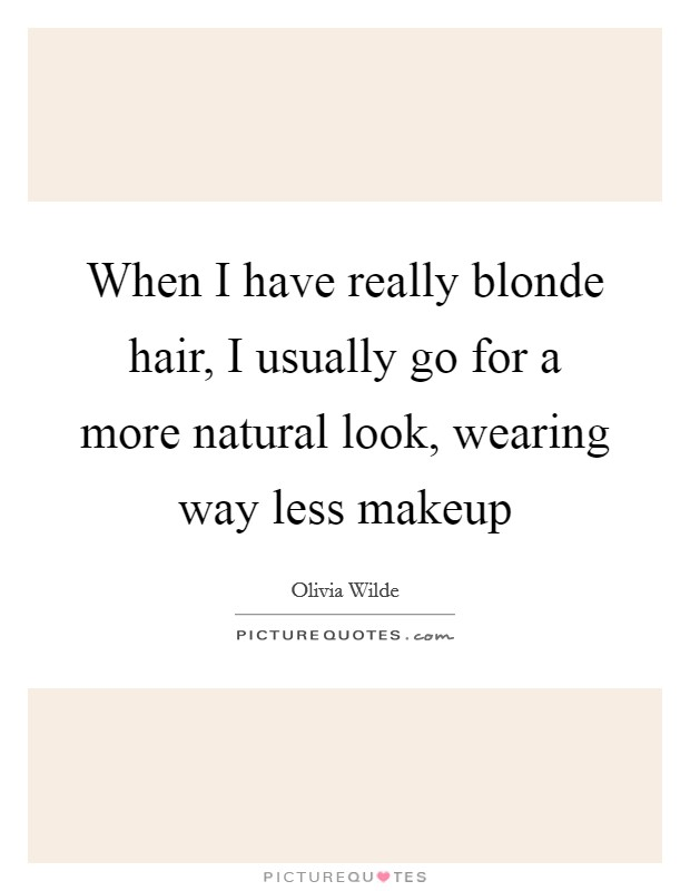 When I have really blonde hair, I usually go for a more natural look, wearing way less makeup Picture Quote #1