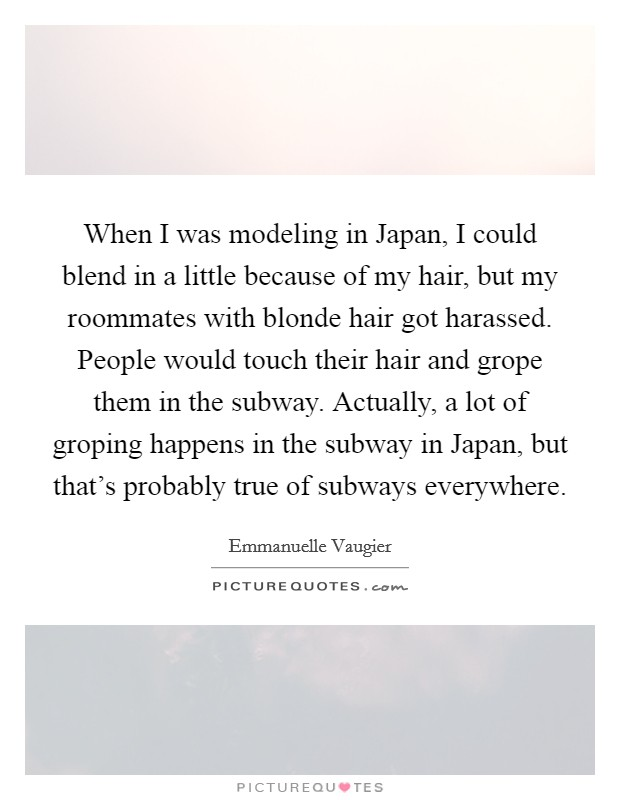 When I was modeling in Japan, I could blend in a little because of my hair, but my roommates with blonde hair got harassed. People would touch their hair and grope them in the subway. Actually, a lot of groping happens in the subway in Japan, but that's probably true of subways everywhere Picture Quote #1