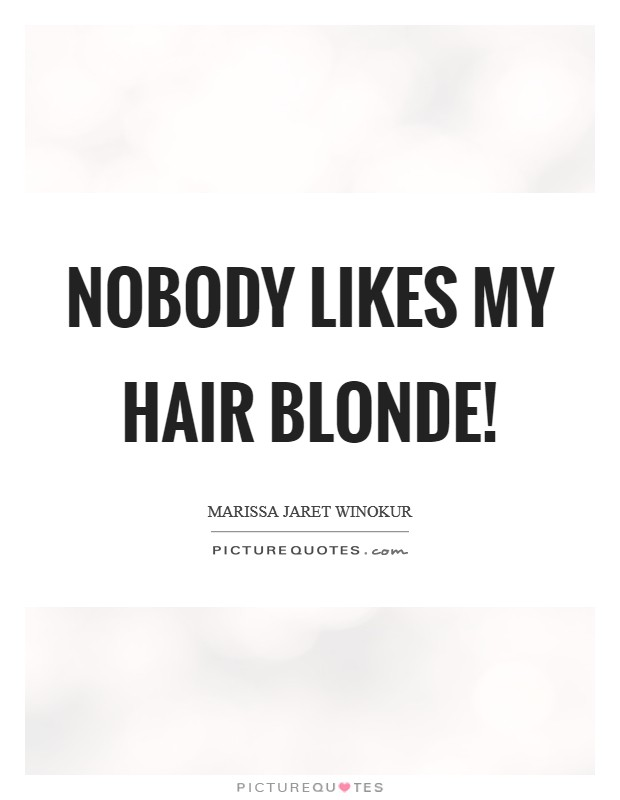 Nobody likes my hair blonde! Picture Quote #1
