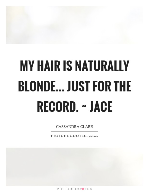 My hair is naturally blonde... Just for the record. ~ Jace Picture Quote #1