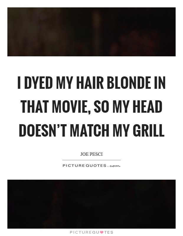 I dyed my hair blonde in that movie, so my head doesn't match my grill Picture Quote #1
