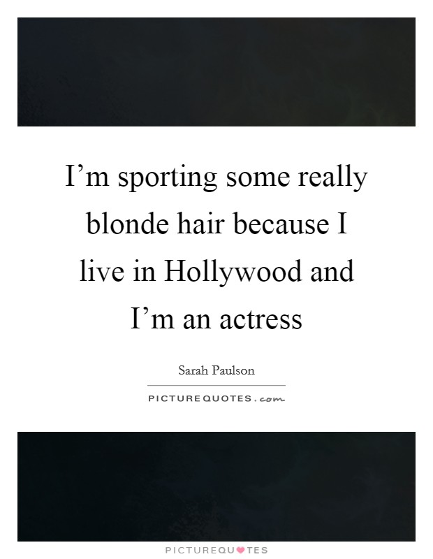 I'm sporting some really blonde hair because I live in Hollywood and I'm an actress Picture Quote #1