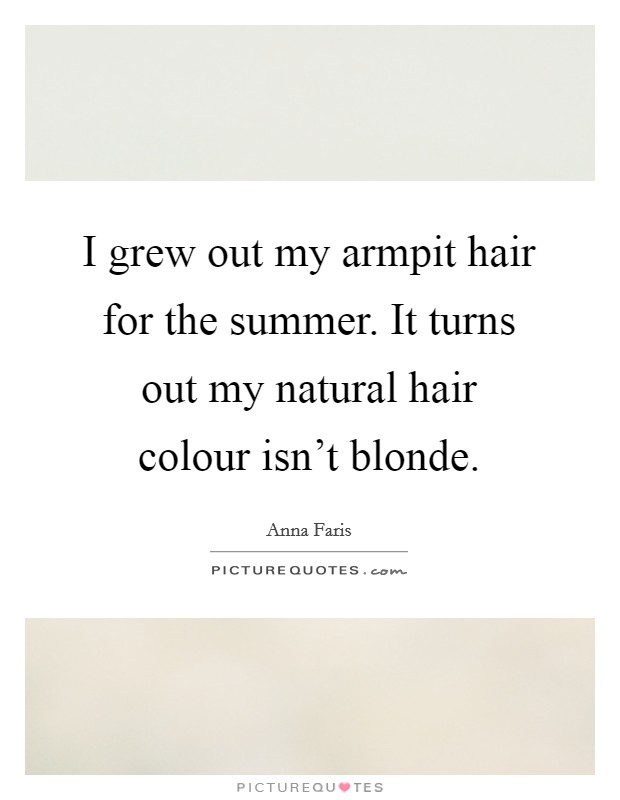 I grew out my armpit hair for the summer. It turns out my natural hair colour isn't blonde Picture Quote #1