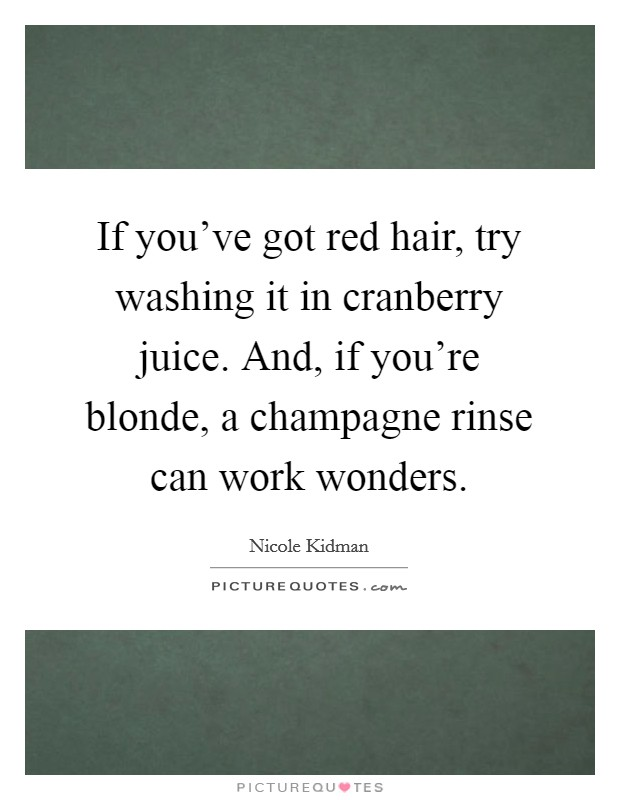 If you've got red hair, try washing it in cranberry juice. And, if you're blonde, a champagne rinse can work wonders Picture Quote #1