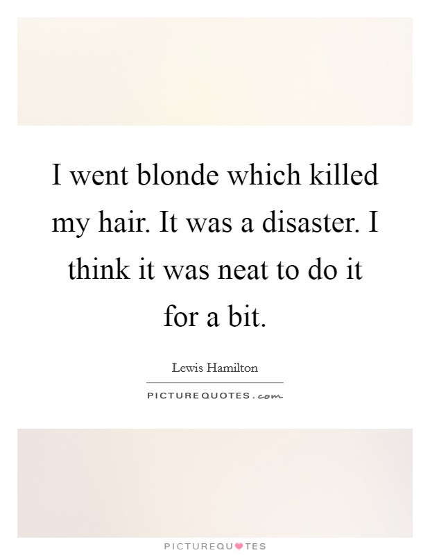 I went blonde which killed my hair. It was a disaster. I think it was neat to do it for a bit Picture Quote #1