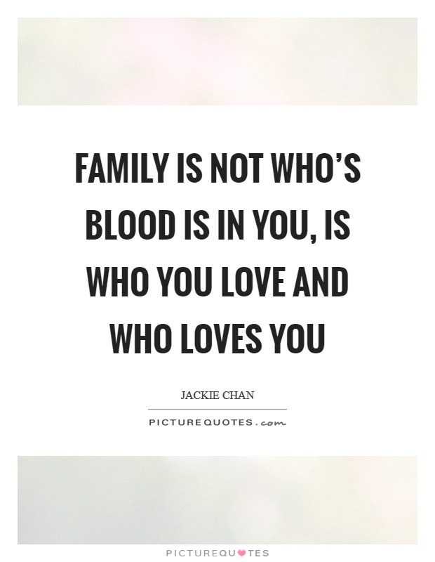 Family is not who's blood is in you, is who you love and who loves you Picture Quote #1