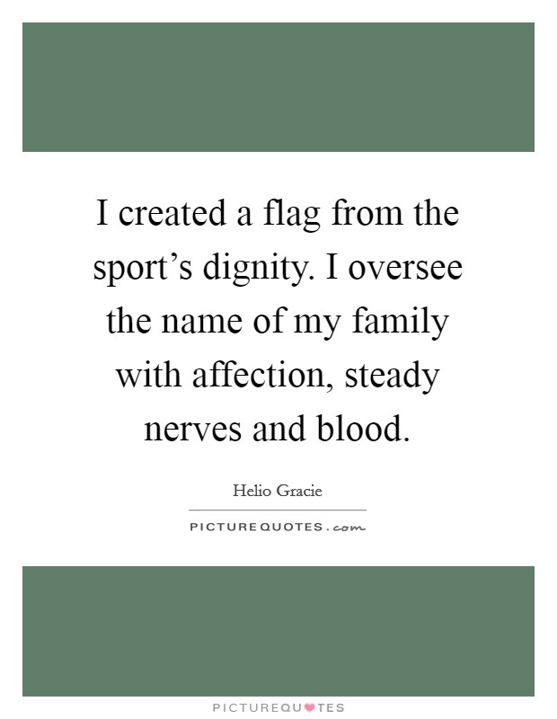 I created a flag from the sport's dignity. I oversee the name of my family with affection, steady nerves and blood Picture Quote #1