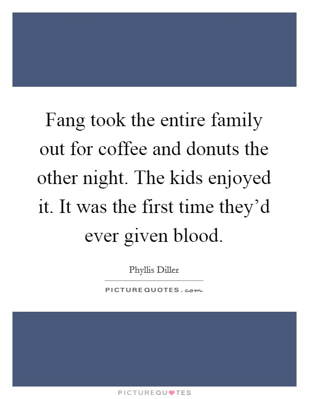 Fang took the entire family out for coffee and donuts the other night. The kids enjoyed it. It was the first time they'd ever given blood Picture Quote #1