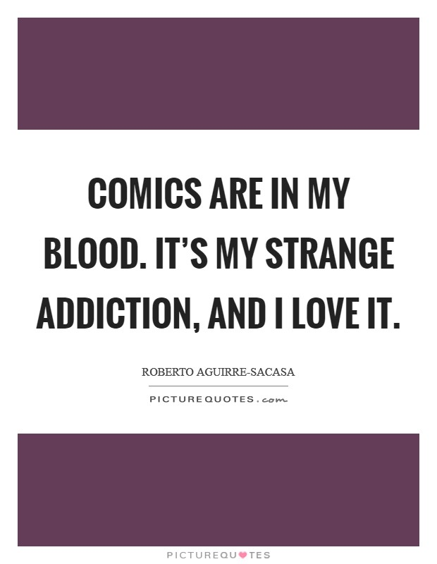 Comics are in my blood. It's my strange addiction, and I love it Picture Quote #1