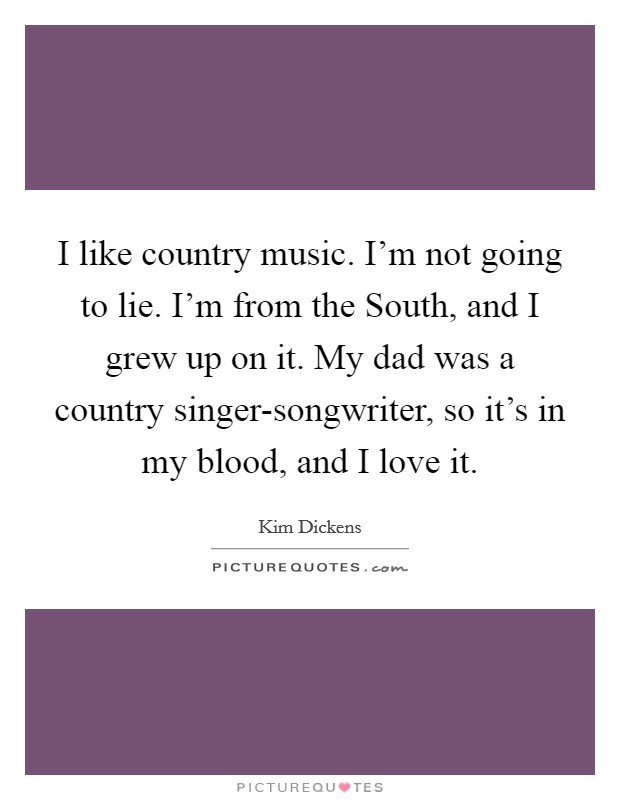 I like country music. I'm not going to lie. I'm from the South, and I grew up on it. My dad was a country singer-songwriter, so it's in my blood, and I love it Picture Quote #1